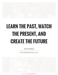 Learn From The Past Quotes Adorable Learn The Past Watch The Present And Create The Future Picture