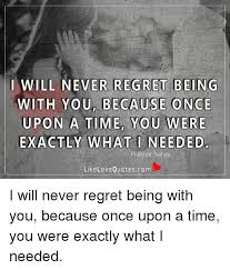 Regret Love Quotes Amazing I WILL NEVER REGRET BEING WITH YOU BECAUSE ONCE UPON A TIME YOU WERE
