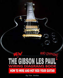 the new gibson les paul and epiphone wiring diagrams book how to wire and hot rod your guitar kindle edition