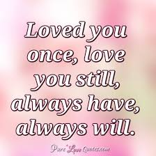 Loved You Once Love You Still Always Have Always Will Enchanting QuotesCom