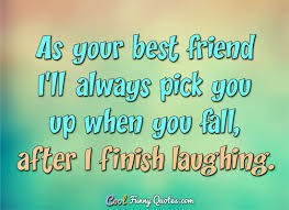 Quotes For Your Best Friend Cool As Your Best Friend I'll Always Pick You Up When You Fall After I