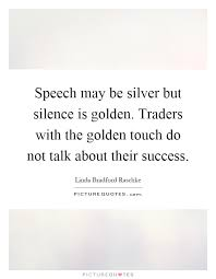 speech be silver but silence is golden traders the  speech be silver but silence is golden traders the golden touch do not talk about their success