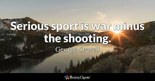 Serious Sport Is War Minus The Shooting George Orwell BrainyQuote Amazing Shooting Quotes