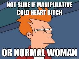 Not sure if manipulative cold heart bitch Or normal woman ... via Relatably.com