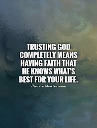 Quotes About God And Faith Trusting God completely means having faith that He knows what's 10 12525