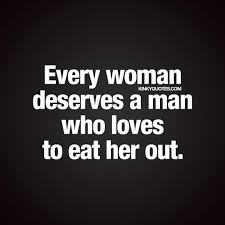 Every woman deserves a man who loves to eat her out. sex and.