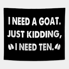 I Need A Goat Just Kidding I Need Ten Drink