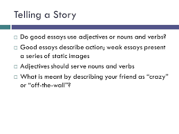 "the college essay expository writing under pressure  ""write  telling a story  do good essays use adjectives or nouns and verbs"