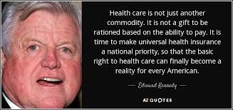 health care is not just another commodity it is not a gift to be rationed