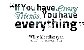 Image result for crazy friends quotes