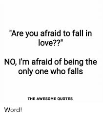 Scared To Fall In Love Quotes Awesome Are You Afraid To Fall In Love NO I'm Afraid Of Being The Onlv One