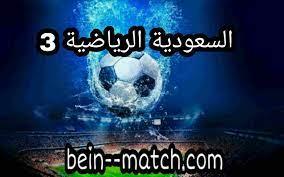 مشاهدة قناة السعودية الرياضية 3 الثالثة بث مباشر KSA Sports HD3 بدون تقطيع  - bein match | بين ماتش | بث مباشر مباريات اليوم موقع بي ان ماتش