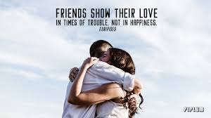 Friends Show Their Love In Times Of Trouble Not In Happiness
