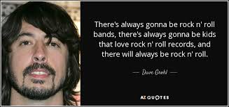 Rock And Roll Quotes Unique Dave Grohl Quote There's Always Gonna Be Rock N' Roll Bands