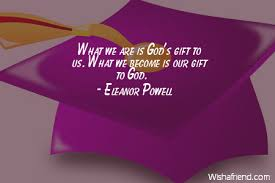 Graduation Quotes Christian Best of Eleanor Powell Quote What We Are Is God's Gift To Us What We