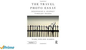 the travel photo essay describing a journey through images mark  the travel photo essay describing a journey through images mark edward harris 9781138200210 com books