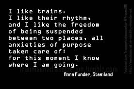 Quote On Quote Gorgeous Quote By Anna Funder €�I Like Trains I Like Their Rhythm And I