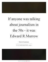 Journalism Quotes Classy If Anyone Was Talking About Journalism In The 48s It Was