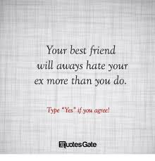 Quotes About Your Ex Inspiration Your Best Friend Will Aways Hate Your Ex More Than You Do Type Yes