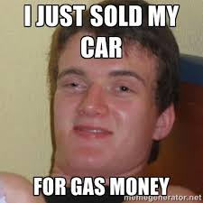i just sold my car for gas money - Stoner Stanley | Meme Generator via Relatably.com