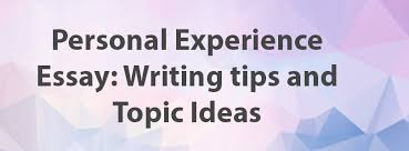 personal experience essay writing tips and topic ideas  personal experience essay