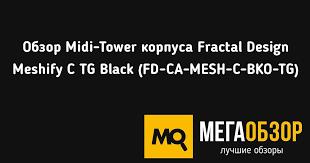 Обзор Midi-Tower <b>корпуса Fractal Design Meshify</b> C TG Black (FD ...