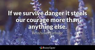 Quotes About Courage Simple If We Survive Danger It Steels Our Courage More Than Anything Else