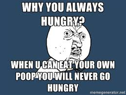 Why you always hungry? When u can eat your own poop you will never ... via Relatably.com