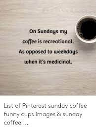 Coffee is frowned upon after a certain time of day as a stimulant, and the confines of society tend to put a stigma on drinking alcohol earlier than a certain time. Funny Sunday Coffee Memes Viral Memes