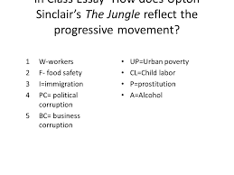 the jungle  in class essay  how does upton sinclair    s the jungle    in class essay  how does upton sinclair    s the jungle reflect the progressive movement  w