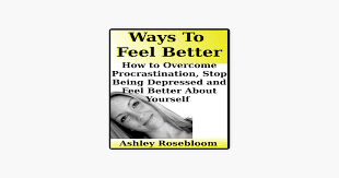 Ways to Feel Better: How to Overcome Procrastination, Stop Being Depressed  and Feel Better About Yourself (Unabridged) on Apple Books