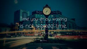 marthe troly curtin quote time you enjoy wasting is not wasted marthe troly curtin quote time you enjoy wasting is not wasted time
