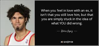 Stuck In Love Quotes Enchanting Robin Lopez Quote When You Feel In Love With An Ex It Isn't
