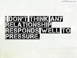 Pressure Quotes Amazing Quotes About Relationship Pressure 48 Quotes