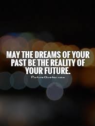 Future Dream Quotes Best of May The Dreams Of Your Past Be The Reality Of Your Future Picture