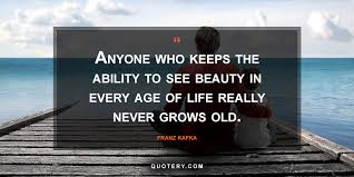 Age And Beauty Quotes Best of Anyone Who Keeps The Ability To See Beauty In Every Age Of Life