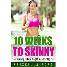 10 Weeks To Skinny: Your Running To Lose Weight Step-by-Step Plan by Priscilla  Ford
