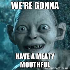 we're gonna have a meaty mouthful - My Precious Gollum | Meme ... via Relatably.com