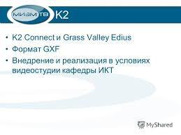 Презентация на тему Тема дипломной работы Разработка элементов  3 k2 k2 connect и grass valley edius Формат gxf Внедрение и реализация в условиях видеостудии кафедры ИКТ
