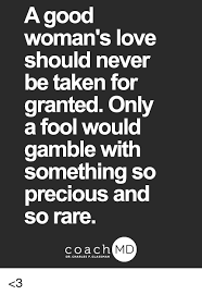 A Good Woman's Love Should Never Be Taken For Granted Only A Fool Impressive Taken For Granted Meme
