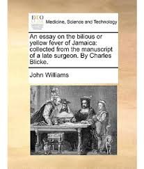 yellow fever essay an essay on the bilious or yellow fever of collected from the manuscript of a late surgeon by charles blicke snapdeal