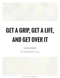 Get A Life Quotes Impressive Get A Grip Get A Life And Get Over It Picture Quotes
