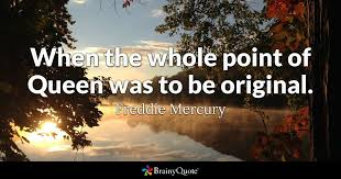 Freddie Mercury Quotes 86 Stunning When The Whole Point Of Queen Was To Be Original Freddie Mercury