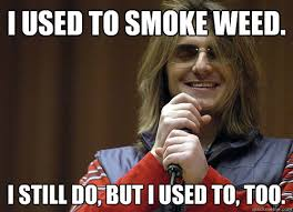 I used to smoke weed. I still do, but I used to, too. - Mitch ... via Relatably.com
