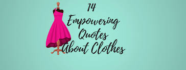 Clothes Quotes Simple 48 Empowering Quotes About Clothes Gal's Guide To The Galaxy