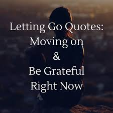 Quotes About Moving On And Letting Go Fascinating Letting Go Quotes Moving On And Be Grateful Right Now BayArt