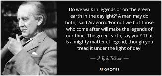 Legend Quotes Impressive J R R Tolkien Quote Do We Walk In Legends Or On The Green Earth