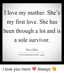 My First Love Quotes Stunning I Love My Mother She's My First Love She Has Been Through A Lot And