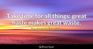 haste quotes brainyquote take time for all things great haste makes great waste benjamin franklin