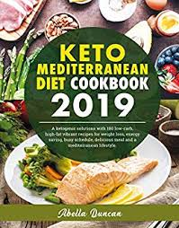 Keto Mediterranean Diet Cookbook 2019 A Ketogenic Solution With 100 Low Carb High Fat Vibrant Recipes For Weight Loss Energy Saving Busy Schedule